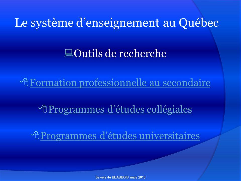 Le système denseignement au Québec Outils de recherche Formation professionnelle au secondaire Programmes détudes collégiales Programmes détudes universitaires 3e vers 4e BEAUBOIS mars 2013