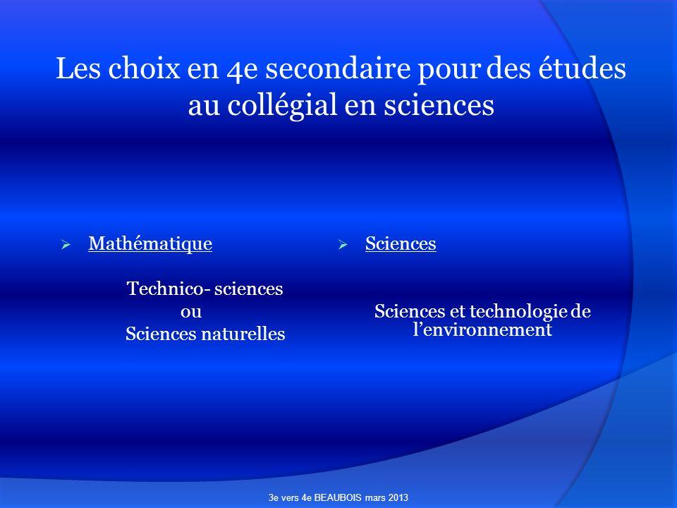 Les choix en 4e secondaire pour des études au collégial en sciences Mathématique Technico- sciences ou Sciences naturelles Sciences Sciences et technologie de lenvironnement 3e vers 4e BEAUBOIS mars 2013