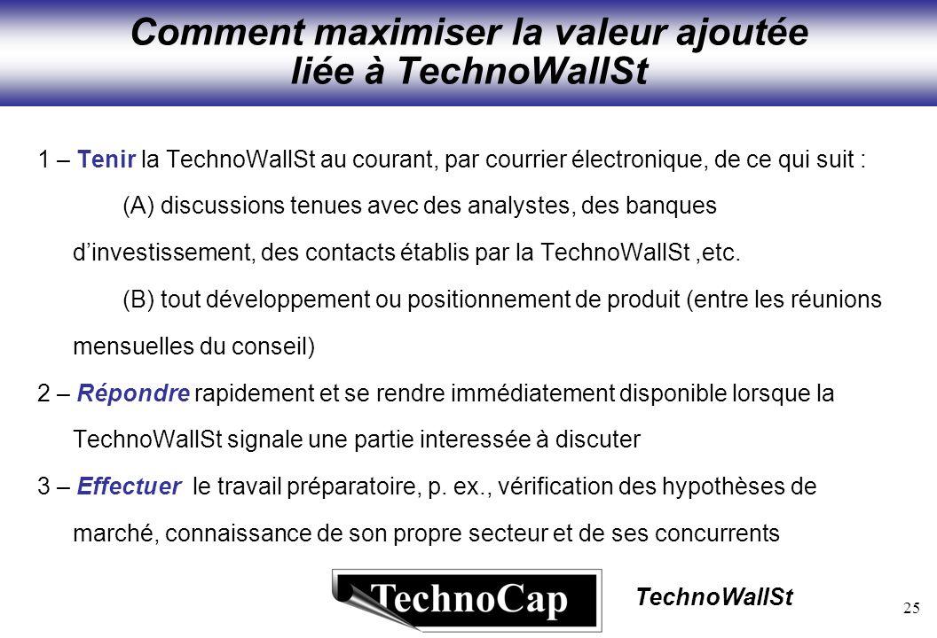 25 TechnoWallSt Comment maximiser la valeur ajoutée liée à TechnoWallSt 1 – Tenir la TechnoWallSt au courant, par courrier électronique, de ce qui suit : (A) discussions tenues avec des analystes, des banques dinvestissement, des contacts établis par la TechnoWallSt,etc.
