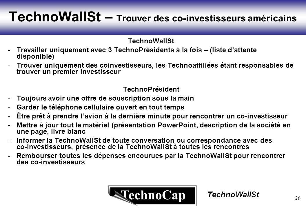 26 TechnoWallSt TechnoWallSt – Trouver des co-investisseurs américains TechnoWallSt -Travailler uniquement avec 3 TechnoPrésidents à la fois – (liste dattente disponible) -Trouver uniquement des coinvestisseurs, les Technoaffiliées étant responsables de trouver un premier investisseur TechnoPrésident -Toujours avoir une offre de souscription sous la main -Garder le téléphone cellulaire ouvert en tout temps -Être prêt à prendre lavion à la dernière minute pour rencontrer un co-investisseur -Mettre à jour tout le matériel (présentation PowerPoint, description de la société en une page, livre blanc -Informer la TechnoWallSt de toute conversation ou correspondance avec des co-investisseurs, présence de la TechnoWallSt à toutes les rencontres -Rembourser toutes les dépenses encourues par la TechnoWallSt pour rencontrer des co-investisseurs