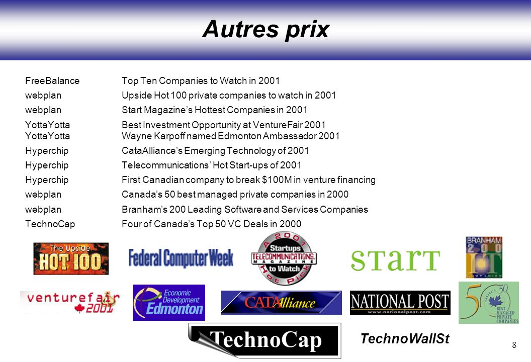 8 TechnoWallSt Autres prix FreeBalanceTop Ten Companies to Watch in 2001 webplanUpside Hot 100 private companies to watch in 2001 webplanStart Magazines Hottest Companies in 2001 YottaYottaBest Investment Opportunity at VentureFair 2001 YottaYottaWayne Karpoff named Edmonton Ambassador 2001 HyperchipCataAlliances Emerging Technology of 2001 HyperchipTelecommunications Hot Start-ups of 2001 HyperchipFirst Canadian company to break $100M in venture financing webplanCanadas 50 best managed private companies in 2000 webplanBranhams 200 Leading Software and Services Companies TechnoCapFour of Canadas Top 50 VC Deals in 2000