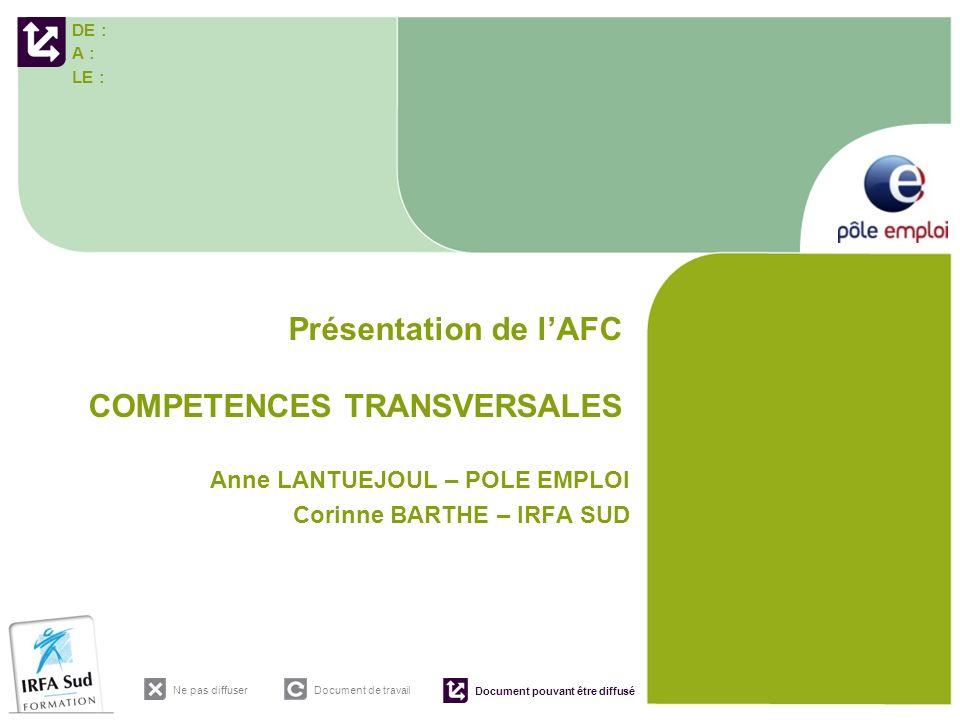 DE : A : LE : Ne pas diffuser Document de travail Document pouvant être diffusé Présentation de lAFC COMPETENCES TRANSVERSALES Anne LANTUEJOUL – POLE