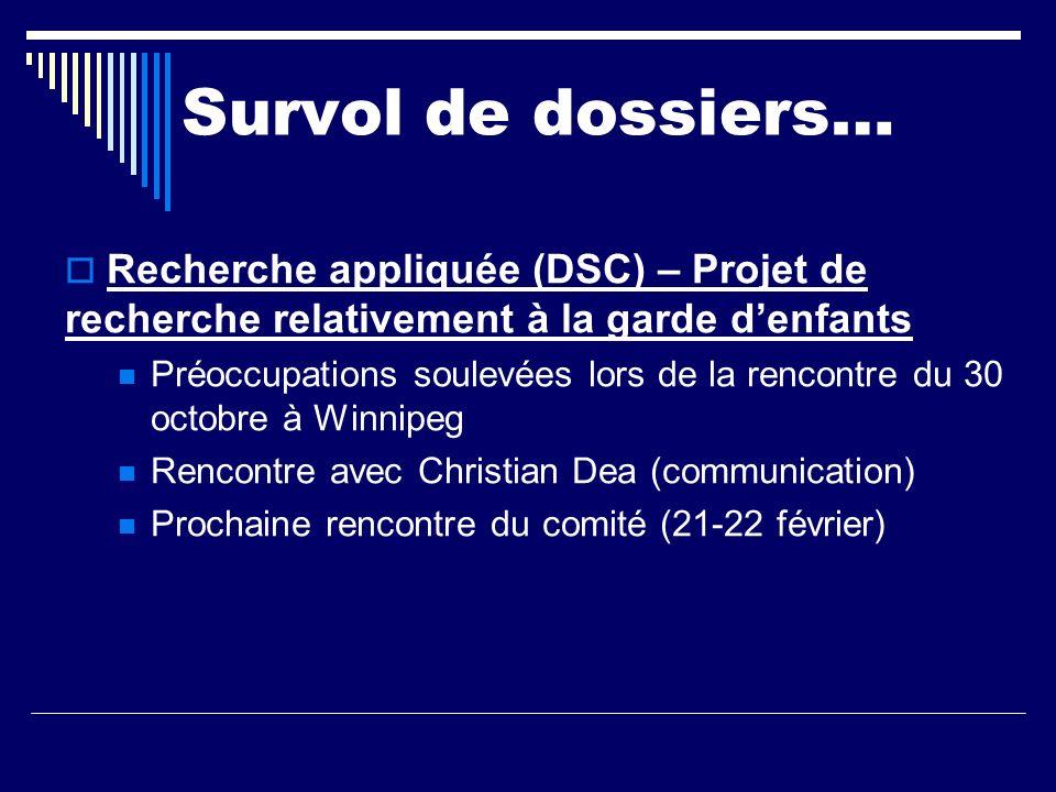 Survol de dossiers… Recherche appliquée (DSC) – Projet de recherche relativement à la garde denfants Préoccupations soulevées lors de la rencontre du 30 octobre à Winnipeg Rencontre avec Christian Dea (communication) Prochaine rencontre du comité (21-22 février)
