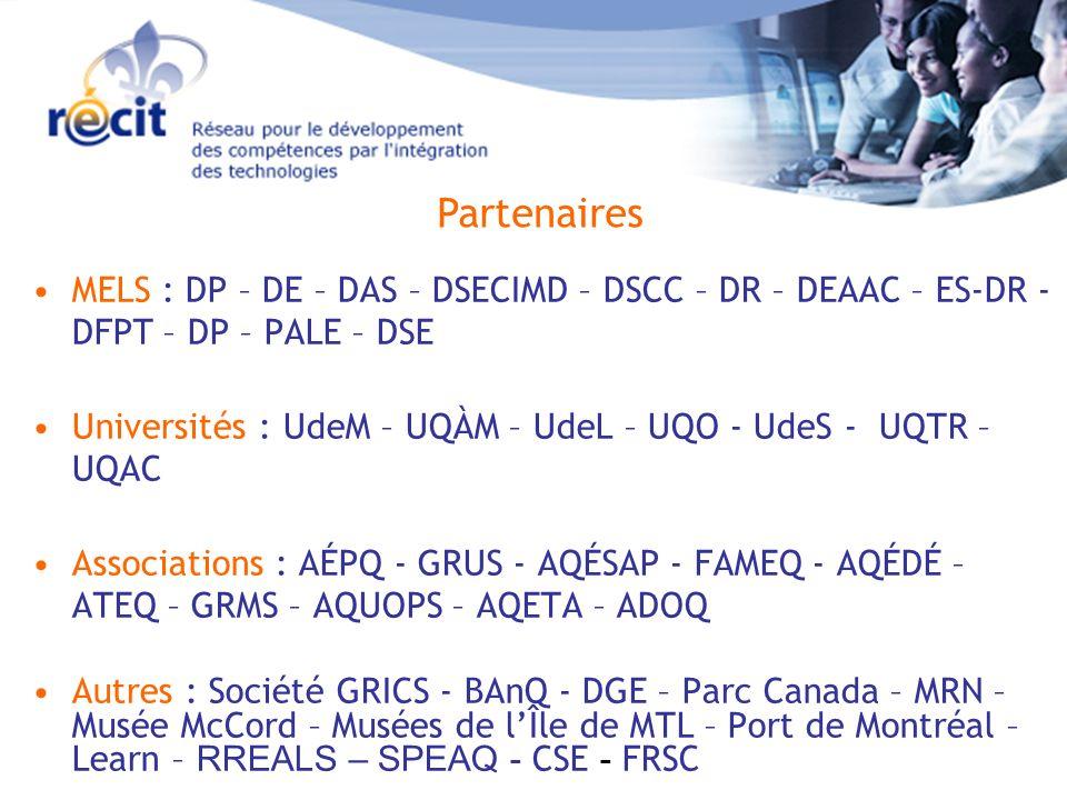 Partenaires MELS : DP – DE – DAS – DSECIMD – DSCC – DR – DEAAC – ES-DR - DFPT – DP – PALE – DSE Universités : UdeM – UQÀM – UdeL – UQO - UdeS - UQTR – UQAC Associations : AÉPQ - GRUS - AQÉSAP - FAMEQ - AQÉDÉ – ATEQ – GRMS – AQUOPS – AQETA – ADOQ Autres : Société GRICS - BAnQ - DGE – Parc Canada – MRN – Musée McCord – Musées de lÎle de MTL – Port de Montréal – Learn – RREALS – SPEAQ - CSE - FRSC