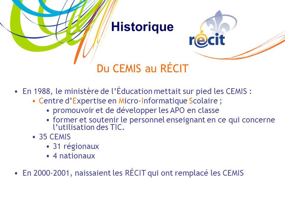 Historique Du CEMIS au RÉCIT En 1988, le ministère de lÉducation mettait sur pied les CEMIS : Centre dExpertise en Micro-Informatique Scolaire ; promouvoir et de développer les APO en classe former et soutenir le personnel enseignant en ce qui concerne lutilisation des TIC.