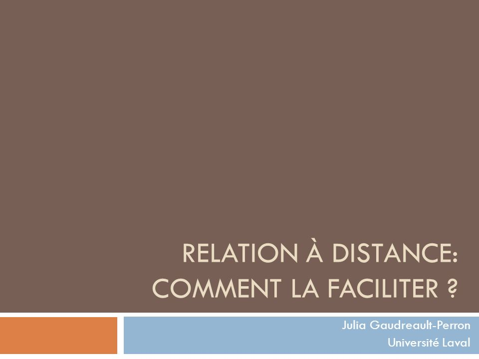 RELATION À DISTANCE: COMMENT LA FACILITER ? Julia Gaudreault-Perron Université Laval