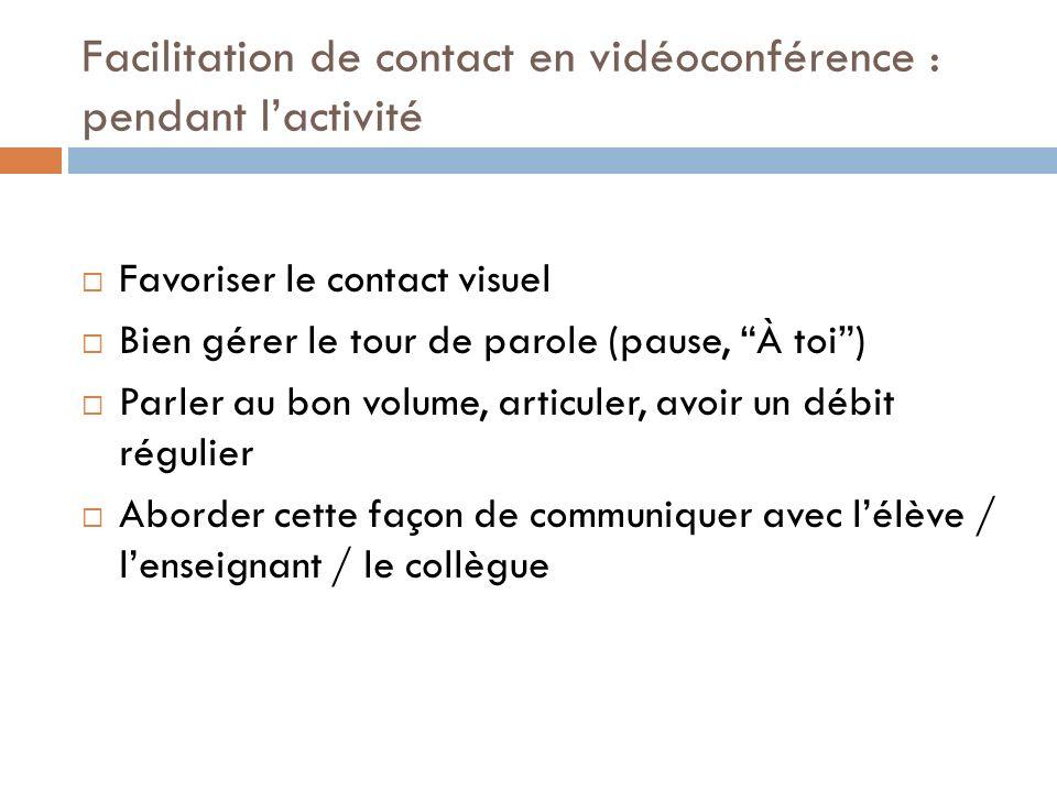 Facilitation de contact en vidéoconférence : pendant lactivité Favoriser le contact visuel Bien gérer le tour de parole (pause, À toi) Parler au bon v