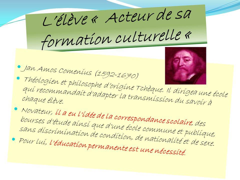 Lélève « Acteur de sa formation culturelle « Jan Amos Comenius (1592-1670) Théologien et philosophe dorigine Tchèque. Il dirigea une école qui recomma