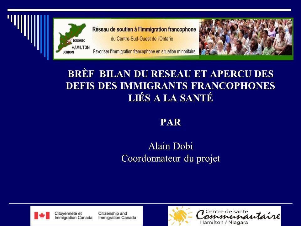 BRÈF BILAN DU RESEAU ET APERCU DES DEFIS DES IMMIGRANTS FRANCOPHONES LIÉS A LA SANTÉ PAR Alain Dobi Coordonnateur du projet