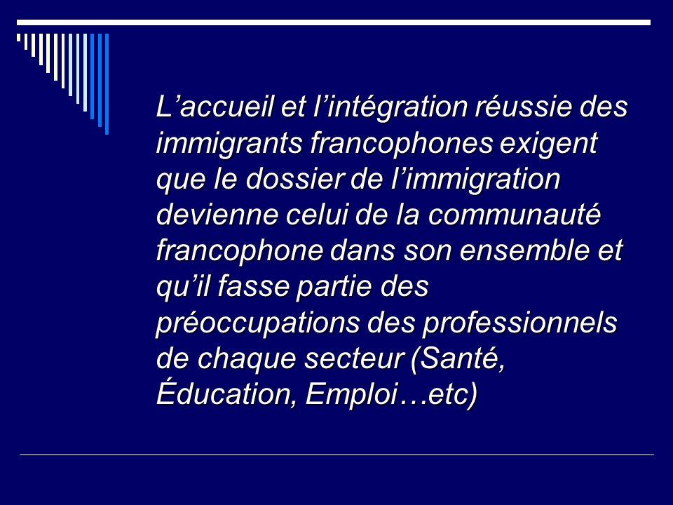 Laccueil et lintégration réussie des immigrants francophones exigent que le dossier de limmigration devienne celui de la communauté francophone dans son ensemble et quil fasse partie des préoccupations des professionnels de chaque secteur (Santé, Éducation, Emploi…etc)