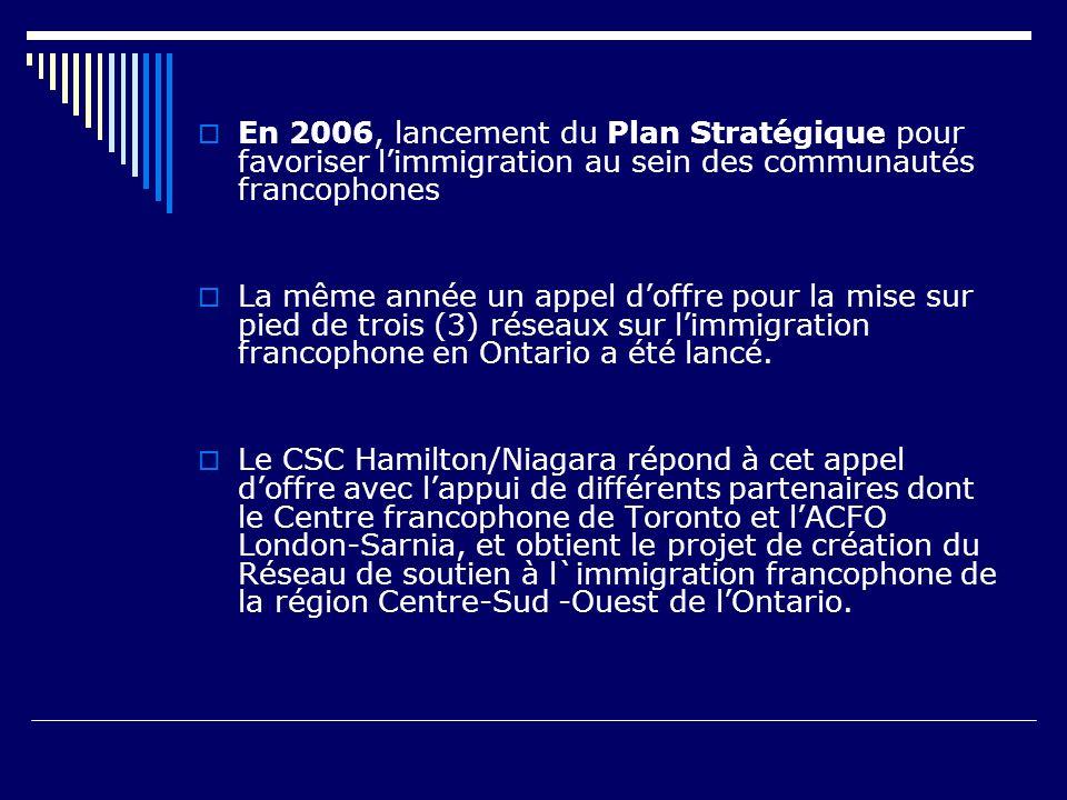 En 2006, lancement du Plan Stratégique pour favoriser limmigration au sein des communautés francophones La même année un appel doffre pour la mise sur pied de trois (3) réseaux sur limmigration francophone en Ontario a été lancé.