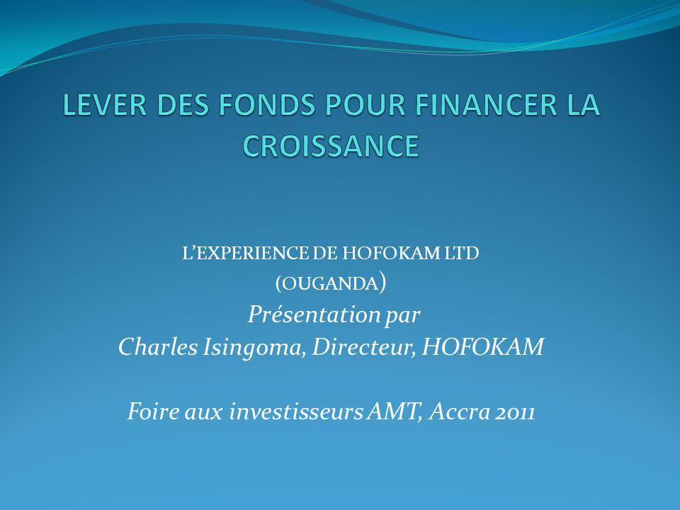 LEXPERIENCE DE HOFOKAM LTD (OUGANDA ) Présentation par Charles Isingoma, Directeur, HOFOKAM Foire aux investisseurs AMT, Accra 2011