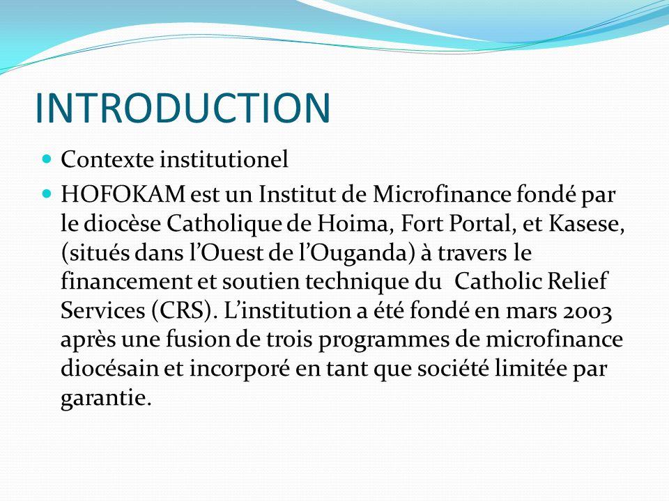 INTRODUCTION Contexte institutionel HOFOKAM est un Institut de Microfinance fondé par le diocèse Catholique de Hoima, Fort Portal, et Kasese, (situés dans lOuest de lOuganda) à travers le financement et soutien technique du Catholic Relief Services (CRS).