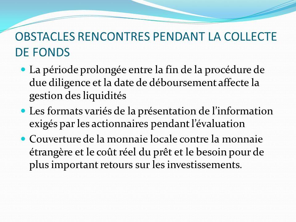 OBSTACLES RENCONTRES PENDANT LA COLLECTE DE FONDS La période prolongée entre la fin de la procédure de due diligence et la date de déboursement affect