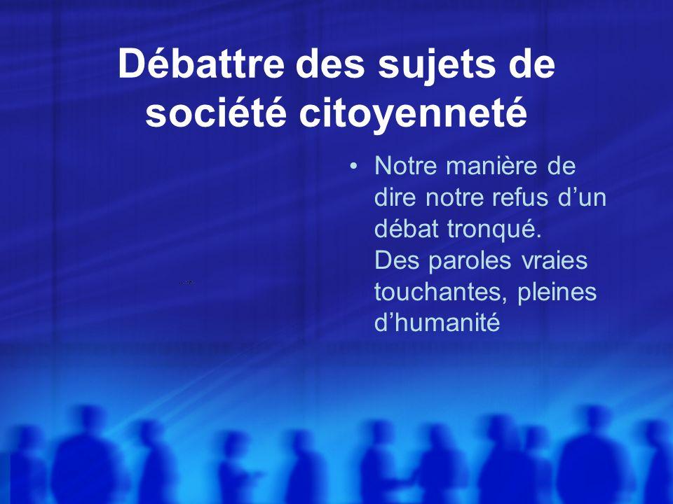 Débattre des sujets de société citoyenneté Notre manière de dire notre refus dun débat tronqué.