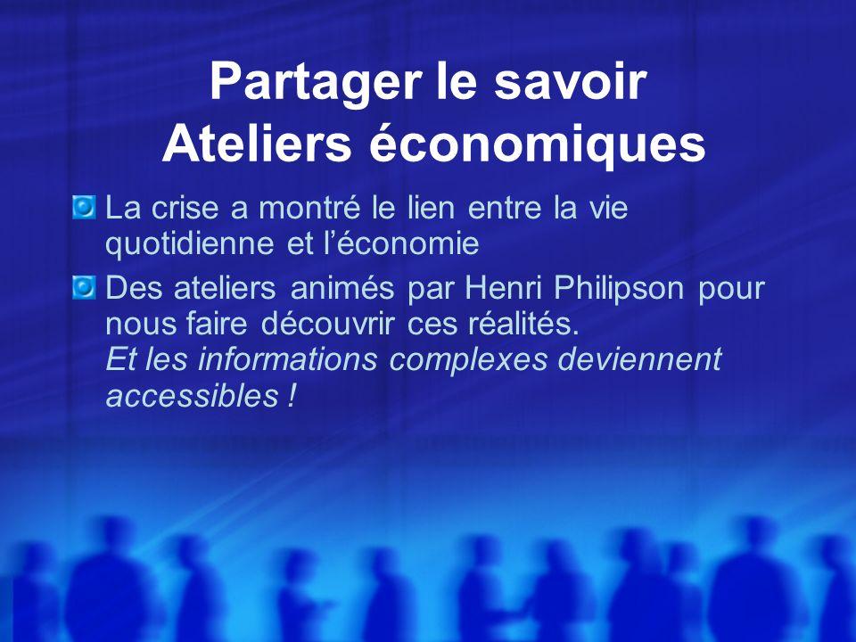 Partager le savoir Ateliers économiques La crise a montré le lien entre la vie quotidienne et léconomie Des ateliers animés par Henri Philipson pour nous faire découvrir ces réalités.