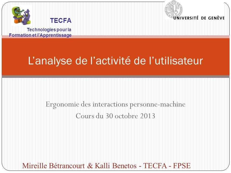 Ergonomie des interactions personne-machine Cours du 30 octobre 2013 Lanalyse de lactivité de lutilisateur Mireille Bétrancourt & Kalli Benetos - TECF