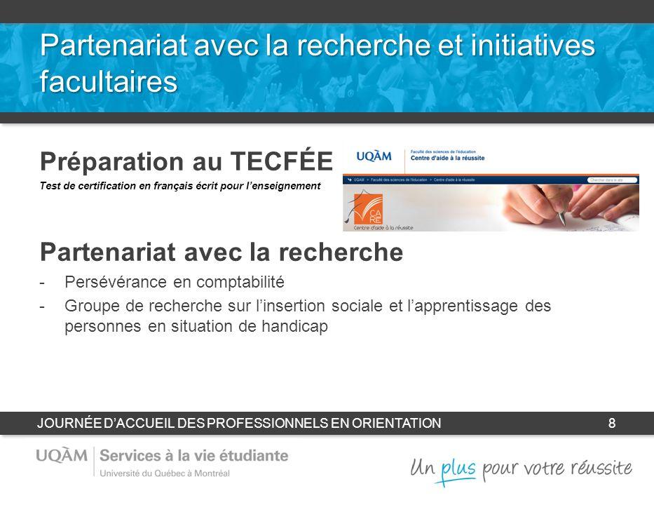 Partenariat avec la recherche et initiatives facultaires Préparation au TECFÉE Test de certification en français écrit pour lenseignement Partenariat avec la recherche -Persévérance en comptabilité -Groupe de recherche sur linsertion sociale et lapprentissage des personnes en situation de handicap JOURNÉE DACCUEIL DES PROFESSIONNELS EN ORIENTATION8
