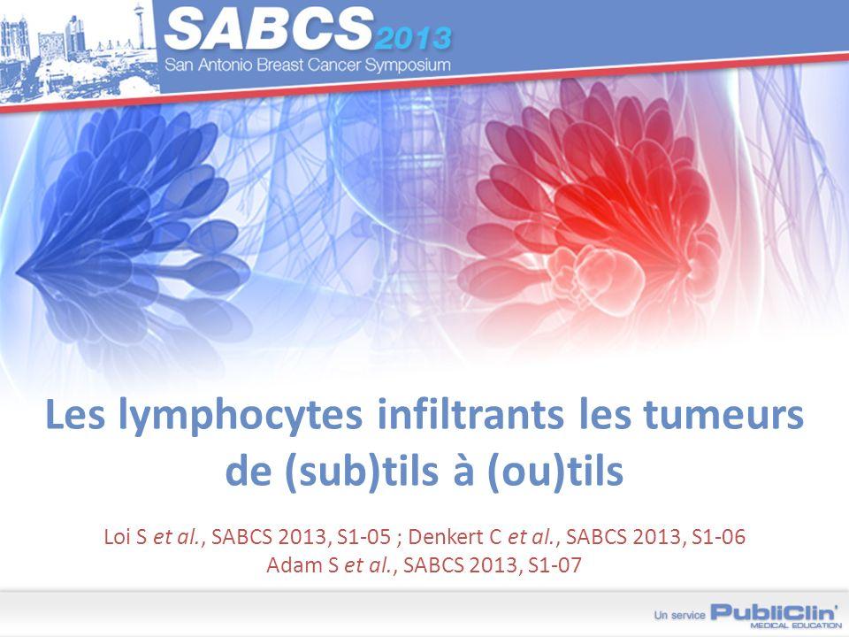 Les lymphocytes infiltrants les tumeurs de (sub)tils à (ou)tils Loi S et al., SABCS 2013, S1-05 ; Denkert C et al., SABCS 2013, S1-06 Adam S et al., S