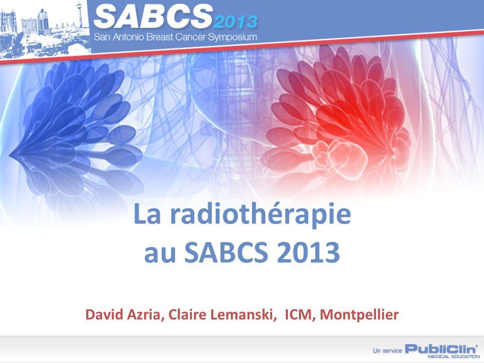 La radiothérapie au SABCS 2013 David Azria, Claire Lemanski, ICM, Montpellier