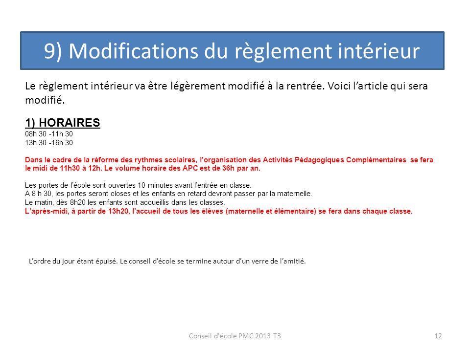 9) Modifications du règlement intérieur 12Conseil d'école PMC 2013 T3 Le règlement intérieur va être légèrement modifié à la rentrée. Voici larticle q