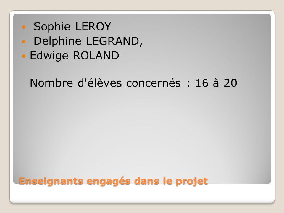 Enseignants engagés dans le projet Sophie LEROY Delphine LEGRAND, Edwige ROLAND Nombre d'élèves concernés : 16 à 20