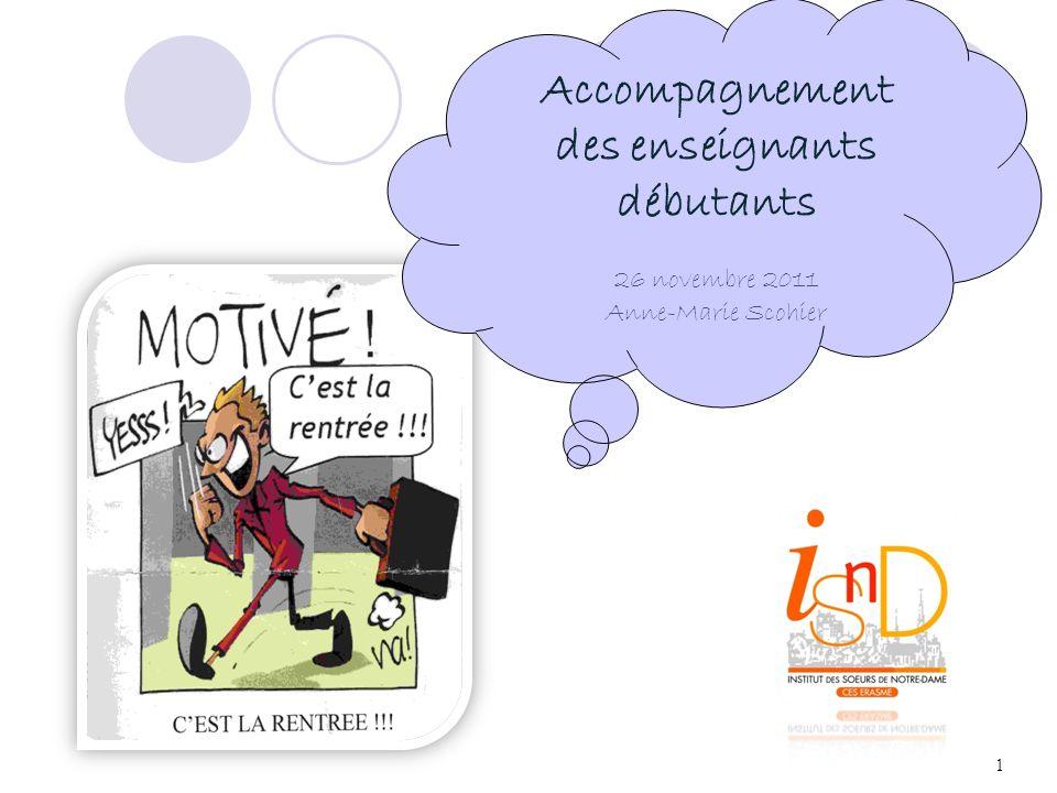 1 Accompagnement des enseignants débutants 26 novembre 2011 Anne-Marie Scohier