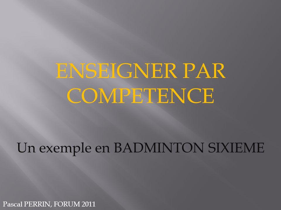 ENSEIGNER PAR COMPETENCE Un exemple en BADMINTON SIXIEME Pascal PERRIN, FORUM 2011