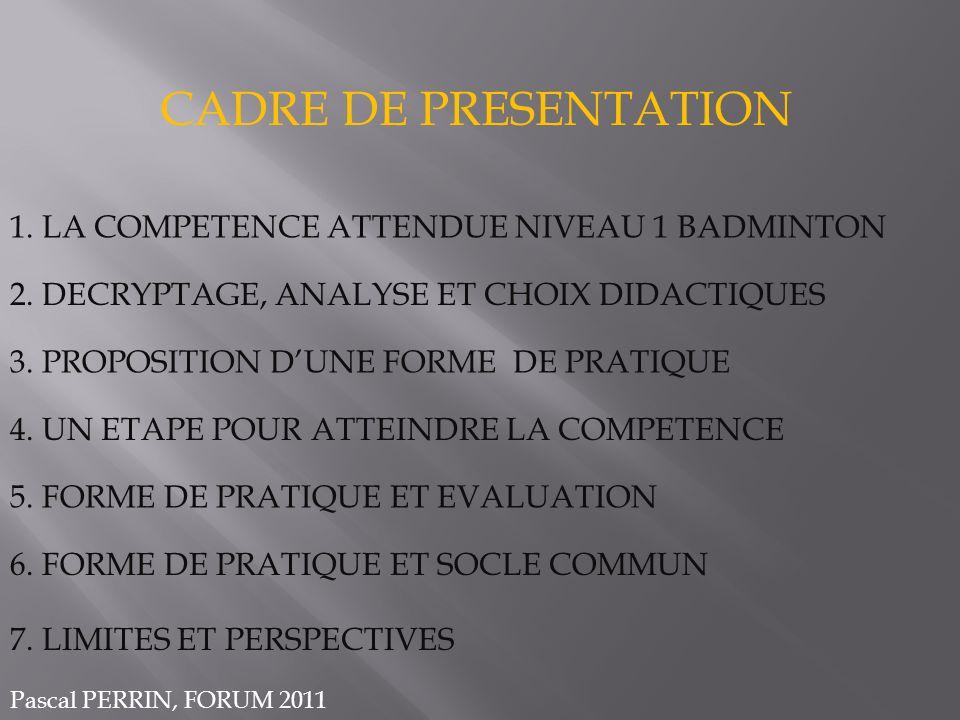 CADRE DE PRESENTATION 1. LA COMPETENCE ATTENDUE NIVEAU 1 BADMINTON 2. DECRYPTAGE, ANALYSE ET CHOIX DIDACTIQUES 3. PROPOSITION DUNE FORME DE PRATIQUE 4