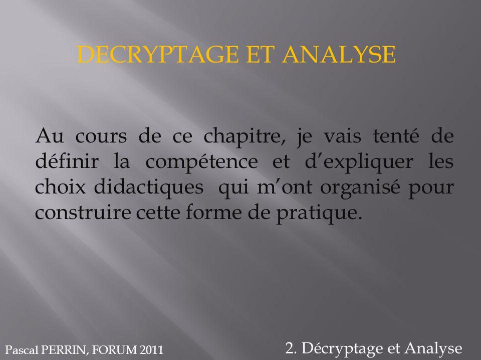 DECRYPTAGE ET ANALYSE 2. Décryptage et Analyse Au cours de ce chapitre, je vais tenté de définir la compétence et dexpliquer les choix didactiques qui