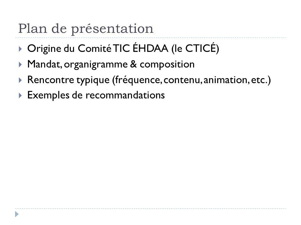 Plan de présentation Origine du Comité TIC ÉHDAA (le CTICÉ) Mandat, organigramme & composition Rencontre typique (fréquence, contenu, animation, etc.)