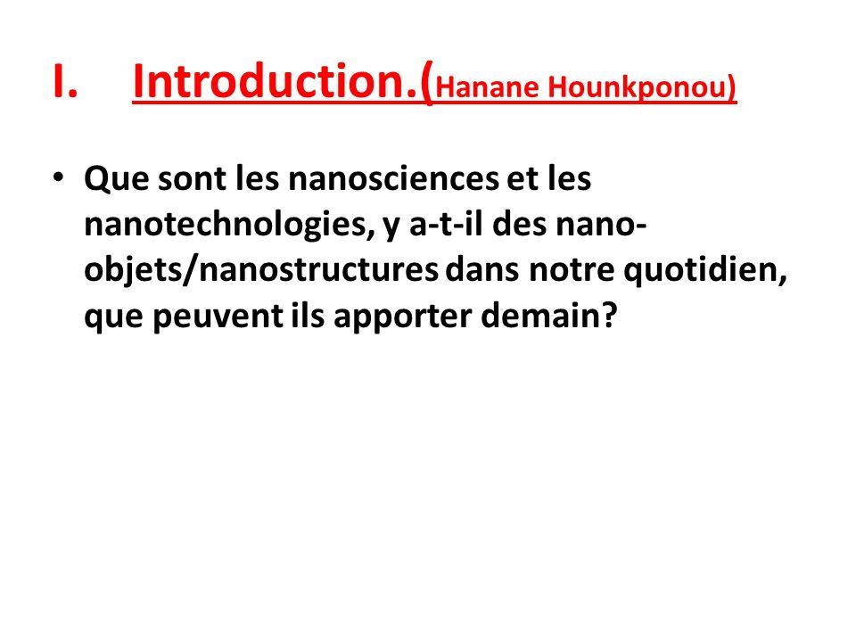 I.Introduction.( Hanane Hounkponou) Que sont les nanosciences et les nanotechnologies, y a-t-il des nano- objets/nanostructures dans notre quotidien,