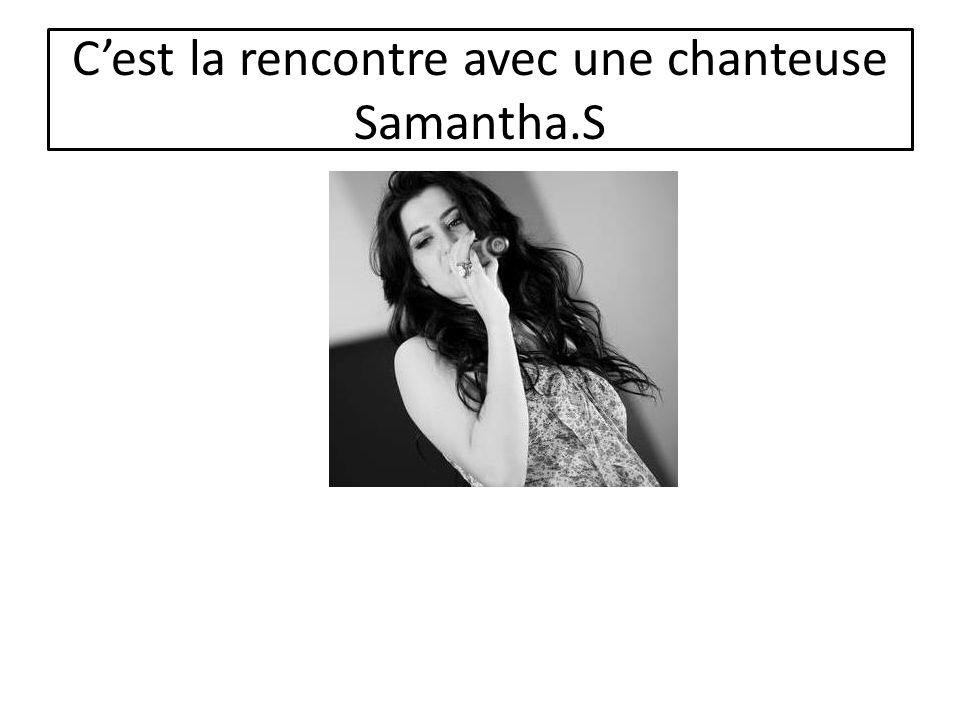 Cest la rencontre avec une chanteuse Samantha.S