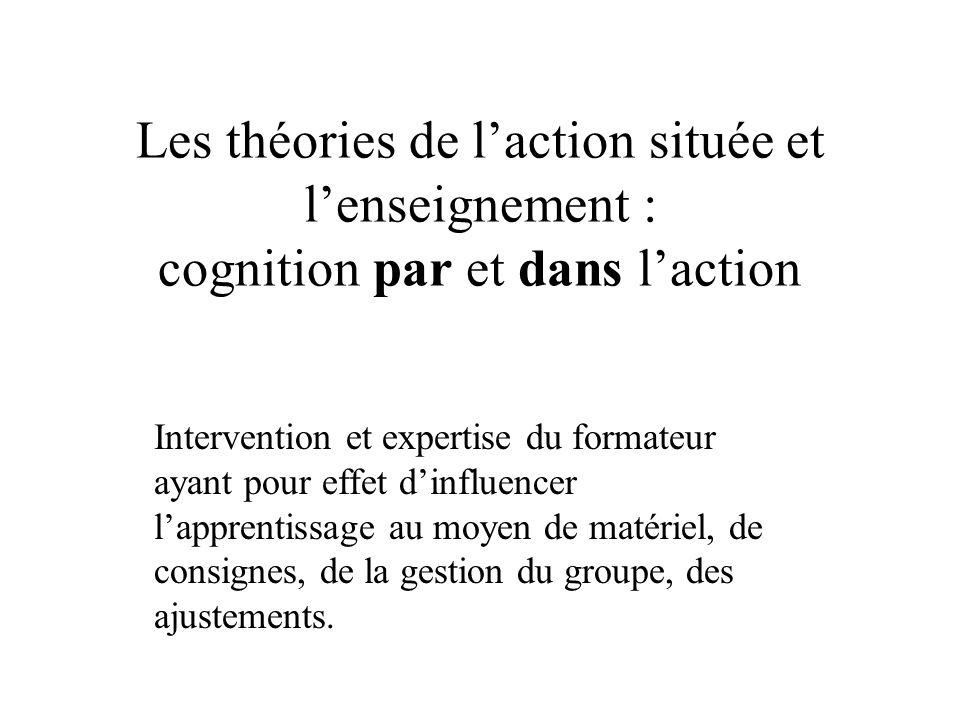 Les théories de laction située et lenseignement : cognition par et dans laction Intervention et expertise du formateur ayant pour effet dinfluencer la