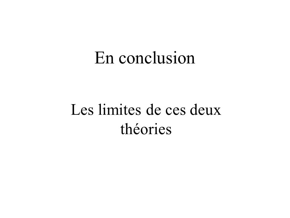 En conclusion Les limites de ces deux théories