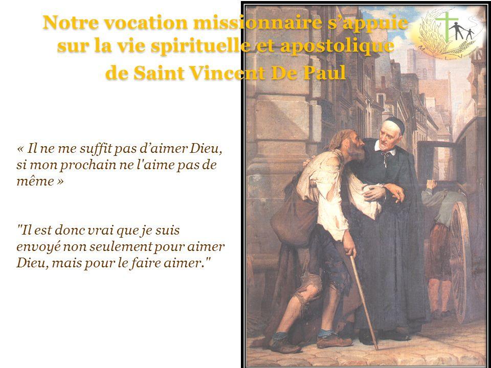 Notre vocation missionnaire sappuie sur la vie spirituelle et apostolique de Saint Vincent De Paul « Il ne me suffit pas daimer Dieu, si mon prochain