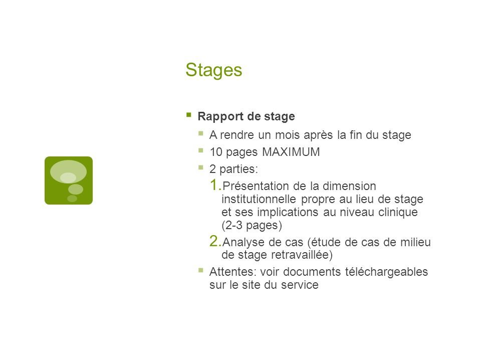 Stages Rapport de stage A rendre un mois après la fin du stage 10 pages MAXIMUM 2 parties: Présentation de la dimension institutionnelle propre au lieu de stage et ses implications au niveau clinique (2-3 pages) Analyse de cas (étude de cas de milieu de stage retravaillée) Attentes: voir documents téléchargeables sur le site du service