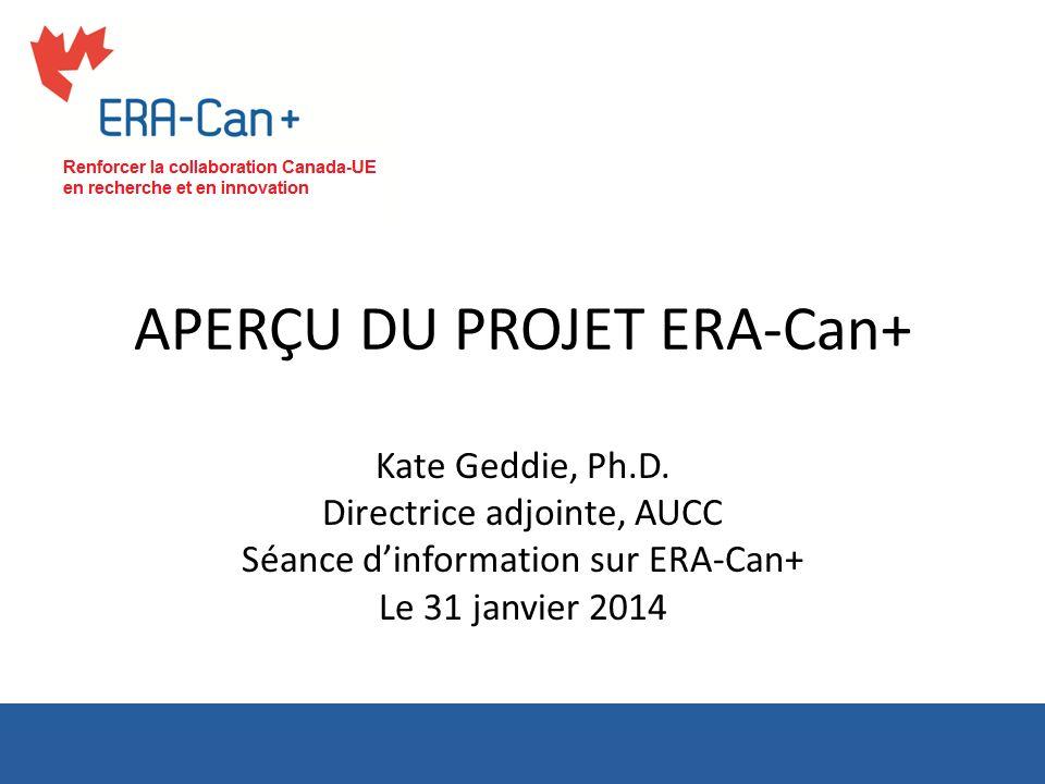 APERÇU DU PROJET ERA-Can+ Kate Geddie, Ph.D. Directrice adjointe, AUCC Séance dinformation sur ERA-Can+ Le 31 janvier 2014