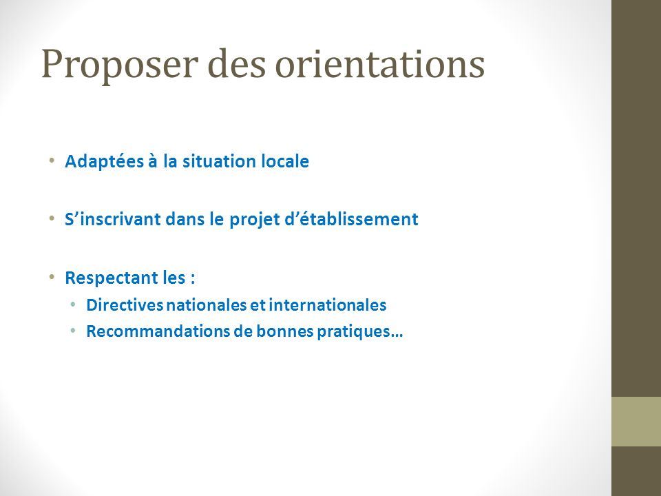 Proposer des orientations Adaptées à la situation locale Sinscrivant dans le projet détablissement Respectant les : Directives nationales et internationales Recommandations de bonnes pratiques…
