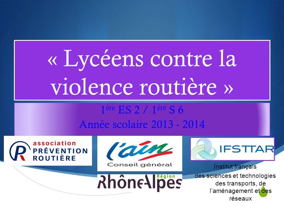 « Lycéens contre la violence routière » 1 ère ES 2 / 1 ère S 6 Année scolaire 2013 - 2014 Institut français des sciences et technologies des transports, de laménagement et des réseaux
