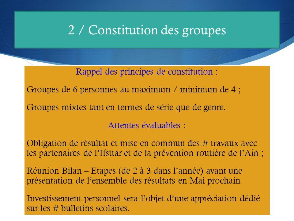 2 / Constitution des groupes Rappel des principes de constitution : Groupes de 6 personnes au maximum / minimum de 4 ; Groupes mixtes tant en termes de série que de genre.