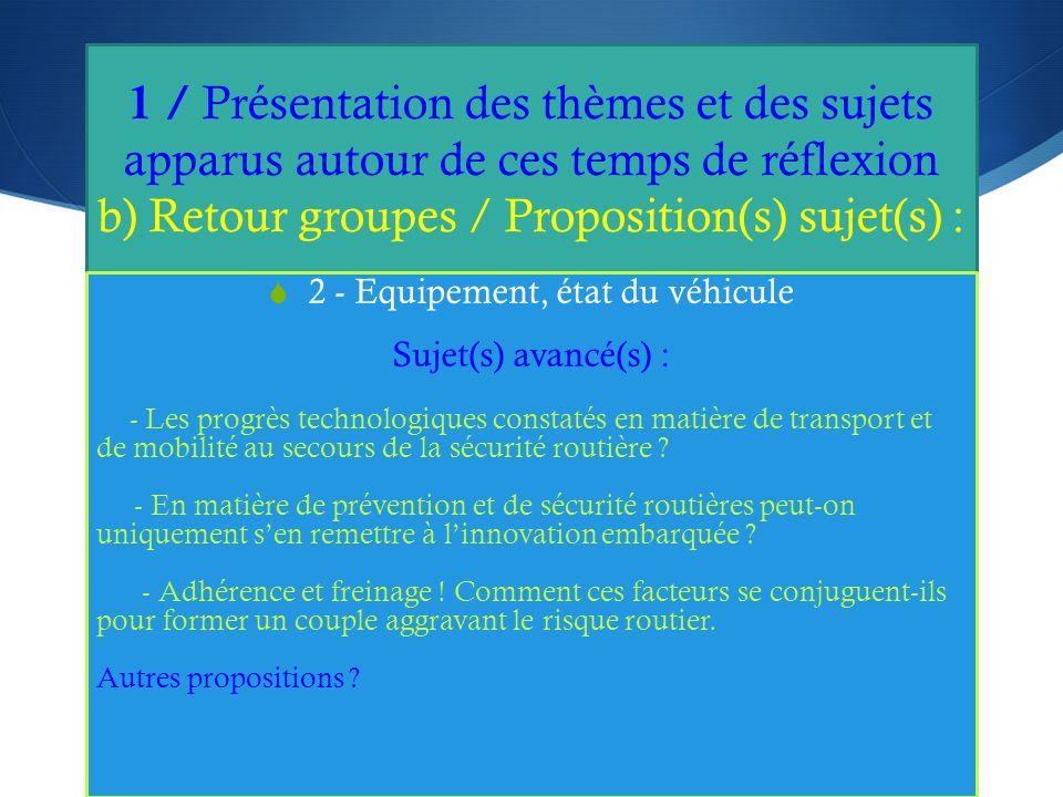 1 / Présentation des thèmes et des sujets apparus autour de ces temps de réflexion b) Retour groupes / Proposition(s) sujet(s) : 2 - Equipement, état du véhicule Sujet(s) avancé(s) : - Les progrès technologiques constatés en matière de transport et de mobilité au secours de la sécurité routière .
