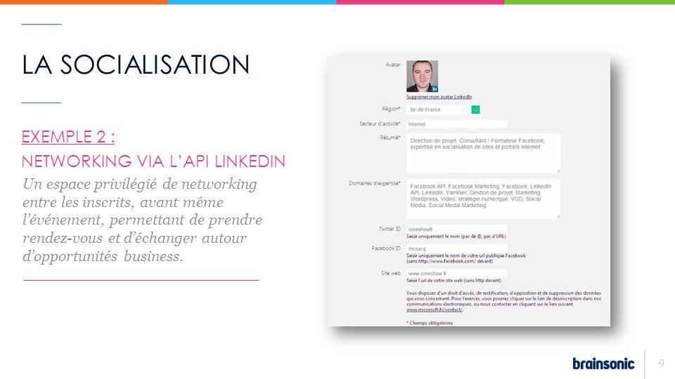 LA SOCIALISATION 9 EXEMPLE 2 : NETWORKING VIA LAPI LINKEDIN – Un espace privilégié de networking entre les inscrits, avant même lévénement, permettant de prendre rendez-vous et déchanger autour dopportunités business.