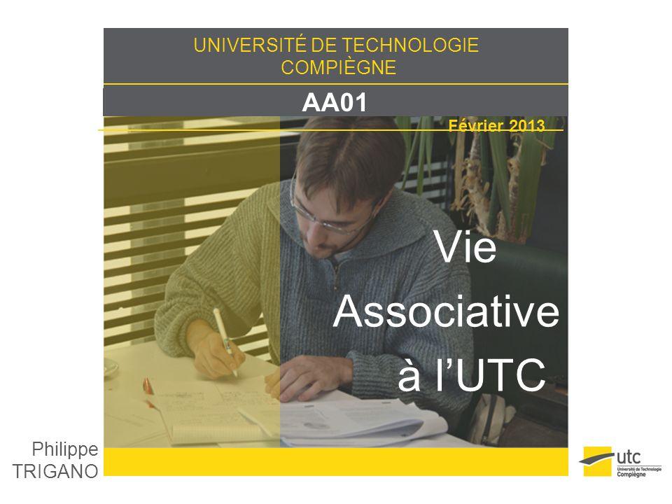 UNIVERSITÉ DE TECHNOLOGIE COMPIÈGNE AA01 Février 2013 Vie Associative à lUTC Philippe TRIGANO