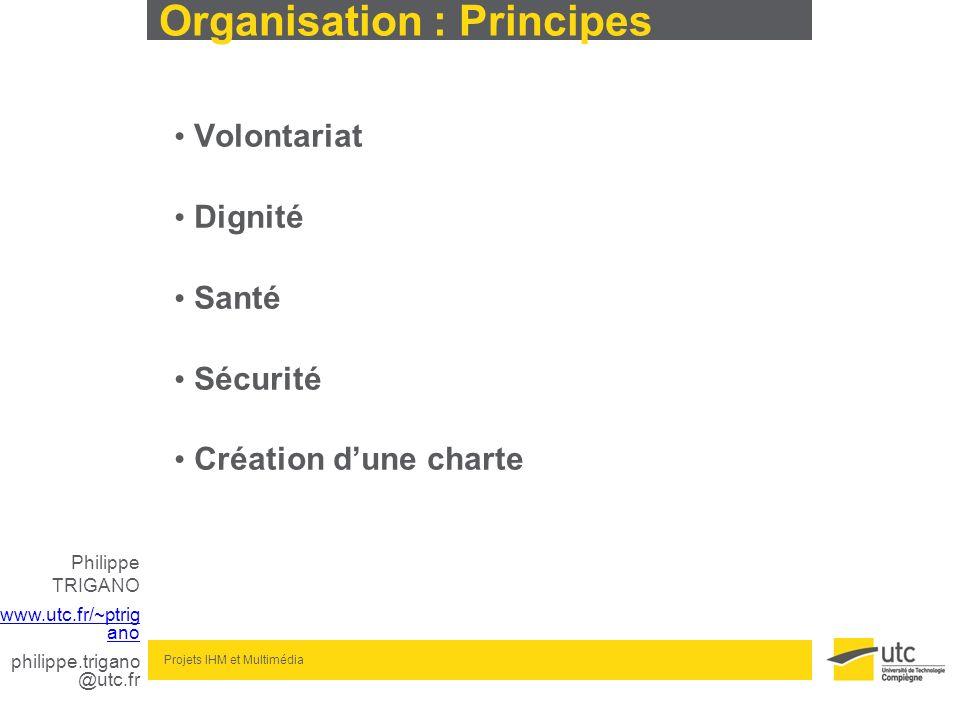 Philippe TRIGANO www.utc.fr/~ptrig ano philippe.trigano @utc.fr Projets IHM et Multimédia Organisation : Principes Volontariat Dignité Santé Sécurité