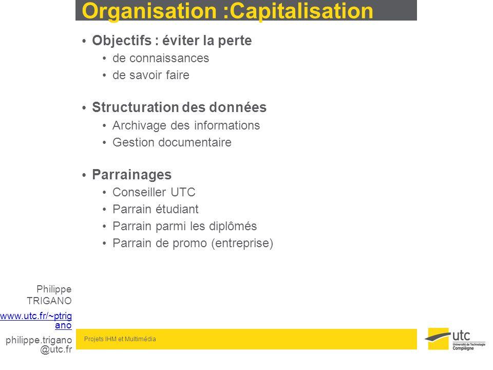 Philippe TRIGANO www.utc.fr/~ptrig ano philippe.trigano @utc.fr Projets IHM et Multimédia Organisation :Capitalisation Objectifs : éviter la perte de