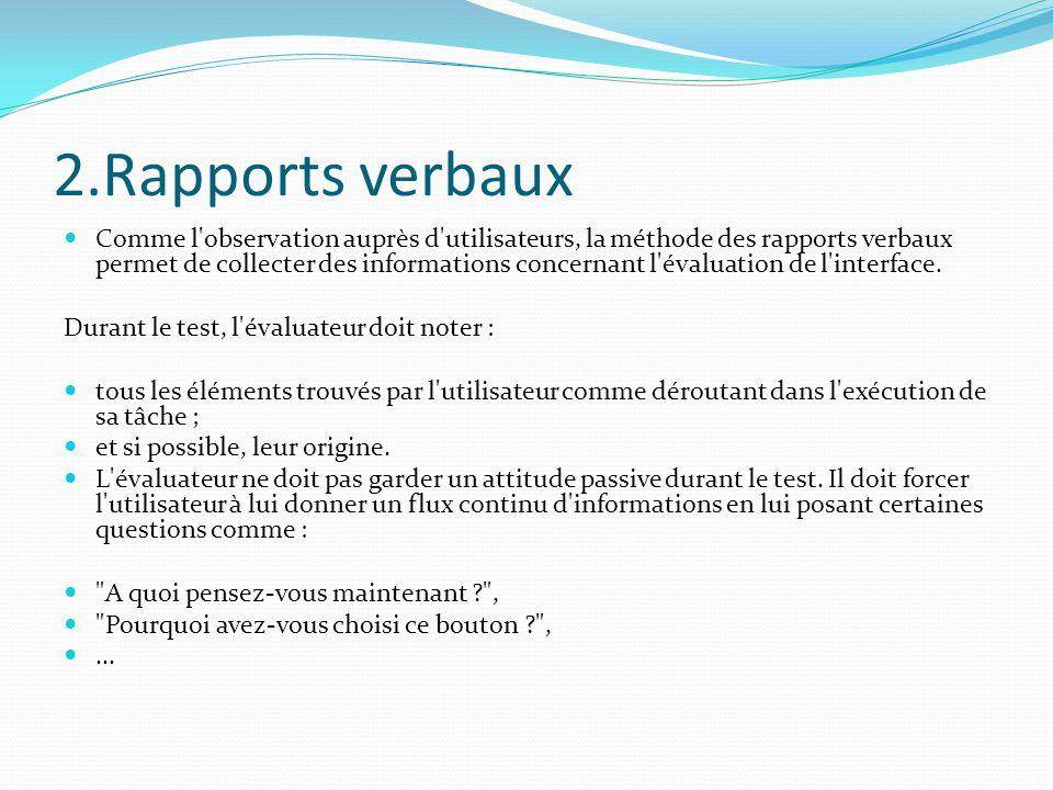 2.Rapports verbaux Comme l'observation auprès d'utilisateurs, la méthode des rapports verbaux permet de collecter des informations concernant l'évalua