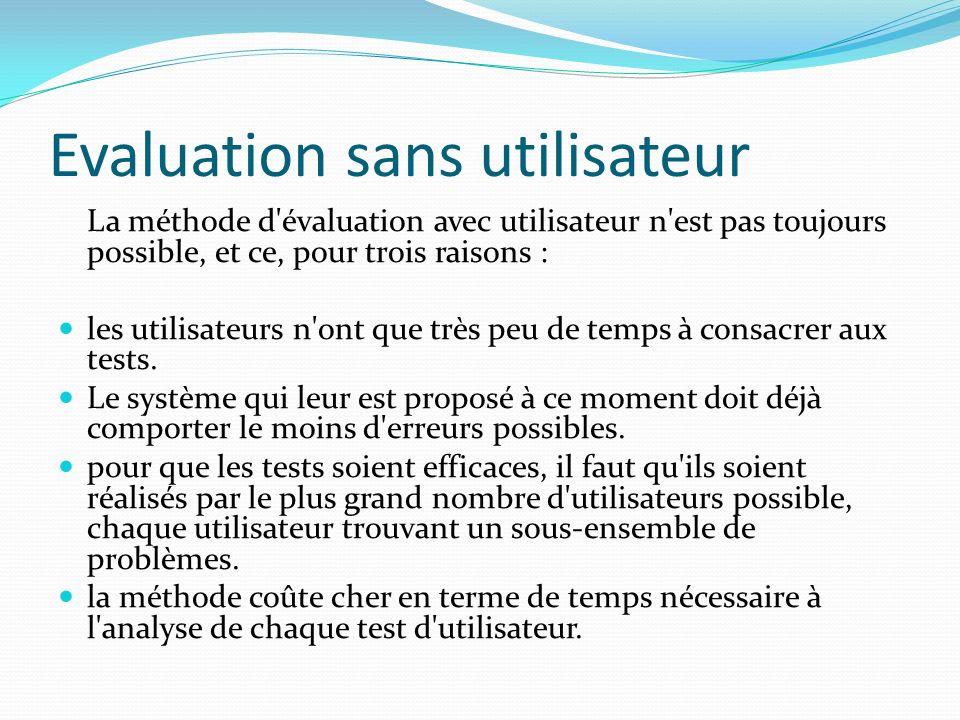 Evaluation sans utilisateur La méthode d'évaluation avec utilisateur n'est pas toujours possible, et ce, pour trois raisons : les utilisateurs n'ont q