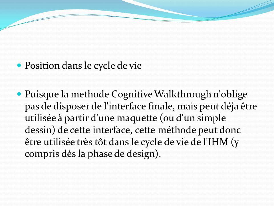 Position dans le cycle de vie Puisque la methode Cognitive Walkthrough n'oblige pas de disposer de l'interface finale, mais peut déja être utilisée à
