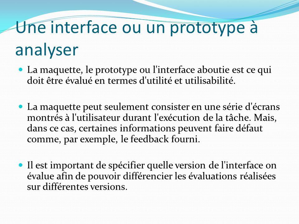 Une interface ou un prototype à analyser La maquette, le prototype ou l'interface aboutie est ce qui doit être évalué en termes d'utilité et utilisabi